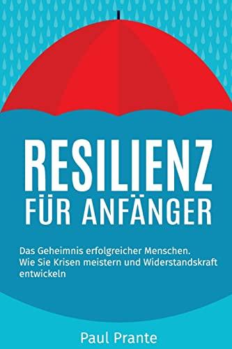 Resilienz für Anfänger: Das Geheimnis erfolgreicher Menschen.: Plante, Paul