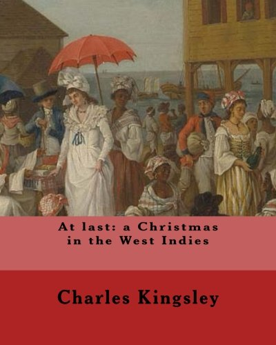9781548950033: At last: a Christmas in the West Indies By: Charles Kingsley (illustrated): Charles Kingsley (12 June 1819 – 23 January 1875) was a broad church ... social reformer, historian and novelist.