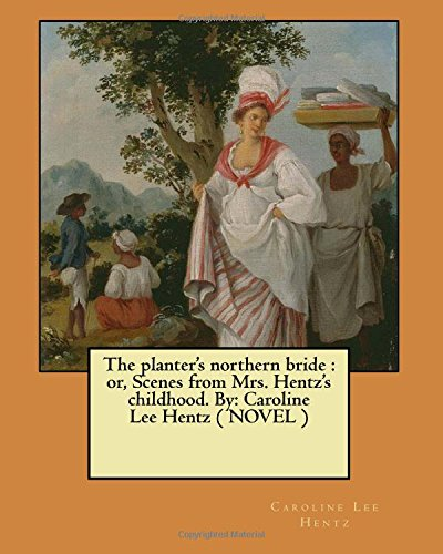 9781548958701: The planter's northern bride : or, Scenes from Mrs. Hentz's childhood. By: Caroline Lee Hentz ( NOVEL )