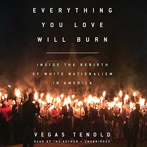 Everything You Love Will Burn: Inside the Rebirth of White Nationalism in America: Vegas Tenold