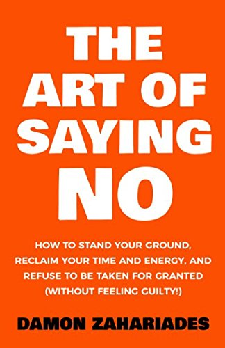 The Art Of Saying NO: How To Stand Your Ground, Reclaim Your Time And Energy, And Refuse To Be ...