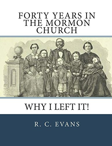 Forty Years in the Mormon Church: Why I Left It!: R. C Evans