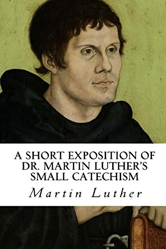 A Short Exposition of Dr. Martin Luther's: Martin Luther