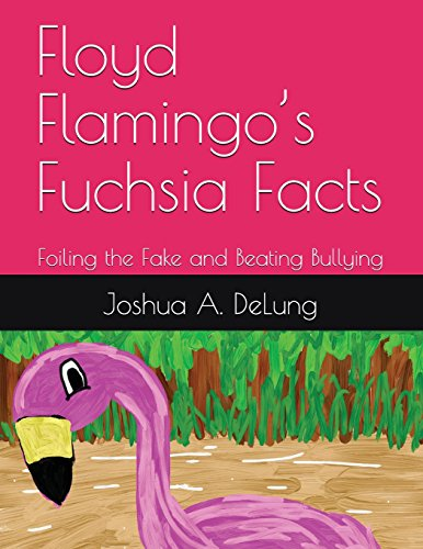 Floyd Flamingo?s Fuchsia Facts: Foiling the Fake and Beating Bullying: Joshua DeLung