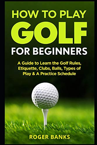How to Play Golf For Beginners: A Guide to Learn the Golf Rules, Etiquette, Clubs, Balls, Types of ...