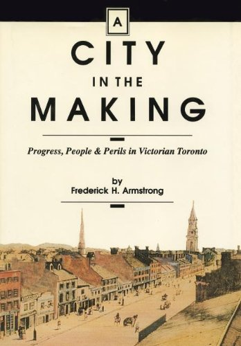 A City In The Making Progress, People & Perils in Victorian Toronto.