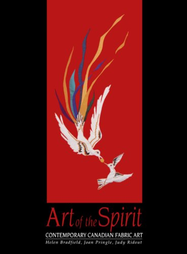 Art of the Spirit: Contemporary Canadian Fabric Art: Bradfield, Helen; Pringle, Joan; Ridout, Judy
