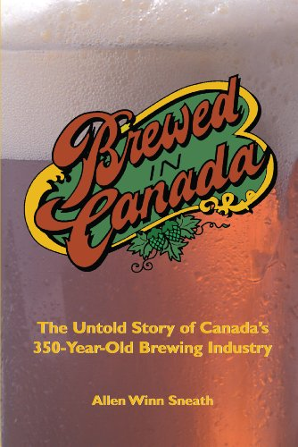 Brewed in Canada: The Untold Story of Canada's 350-Year-Old Brewing Industry: Sneath, Allen ...