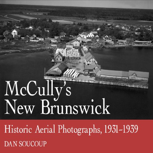 McCully's New Brunswick: Photographs From the Air, 1931-1939: Soucoup, Dan