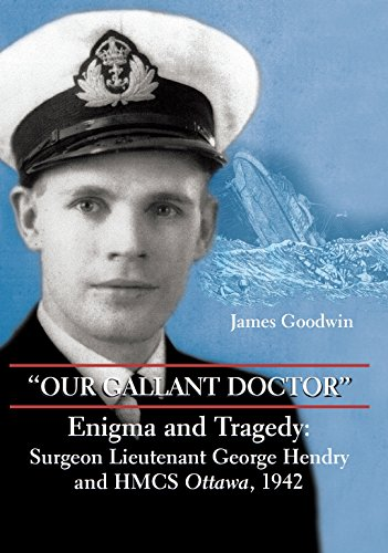Our Gallant Doctor: Enigma and Tragedy - Surgeon Lieutenant George Hendry and HMCS Ottawa, 1942