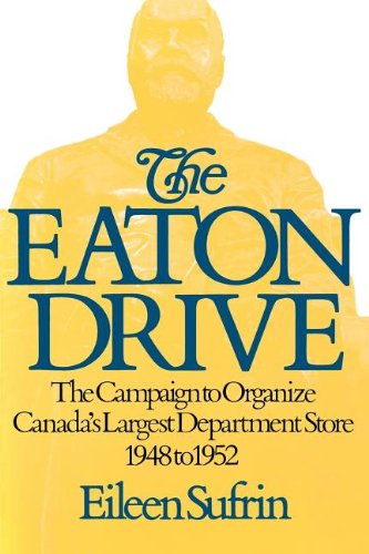 The Eaton Drive: The Campaign to Organize Canada's Largest Department Store 1948 to 1952: ...