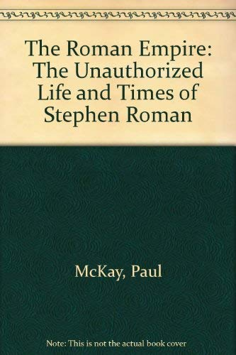 The Roman Empire: The Unauthorized Life and Times of Stephen Roman: Paul McKay