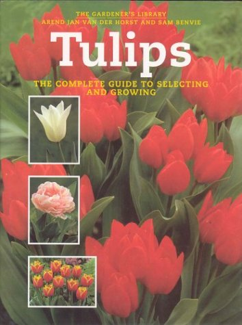 Tulips the Complete Guide to Selecting and Growi: Van Der Horst, Arend