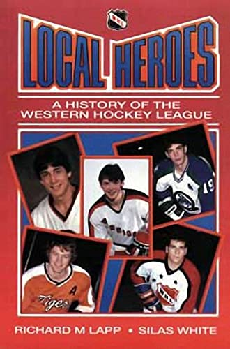 Local Heroes: A History of the Western Hockey League: Lapp, Richard M. And Silas White