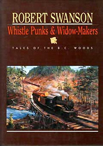 Whistle Punks & Widow-Makers; Tales of the B.C. Woods: SWANSON, Robert