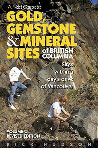A Field Guide to Gold, Gemstone & Mineral Sites of British Columbia Vol. 2 Revised Edition: Sites...