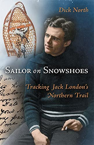 Sailor on Snowshoes: Tracking Jack London's Northern Trail: North, Dick