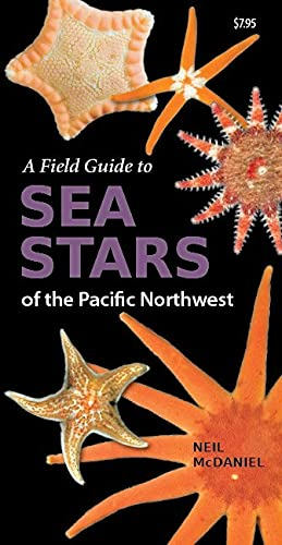 A Field Guide to Sea Stars of the Pacific Northwest: McDaniel, Neil