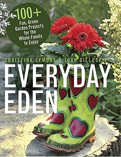Everyday Eden: 100+ Fun, Green Garden Projects for the Whole Family to Enjoy: Symons, Christina; ...