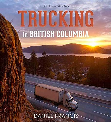 Trucking in British Columbia: An Illustrated History: Daniel Francis