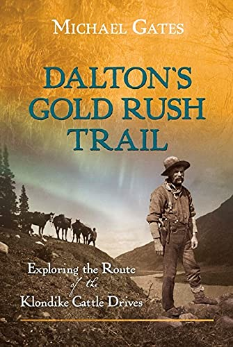 Daltons Gold Rush Trail: Exploring the Route of the Klondike Cattle Drives: Gates, Michael