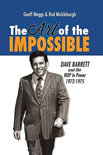 The Art of the Impossible: Dave Barrett and the NDP in Power, 1972-1975: Geoff Meggs