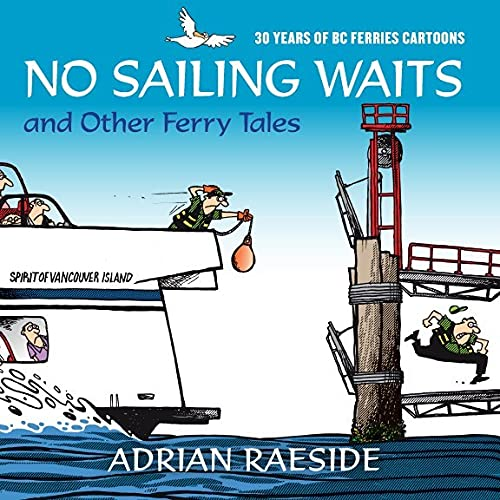 No Sailing Waits and Other Ferry Tales: 30 Years of BC Ferries Cartoons: Raeside, Adrian