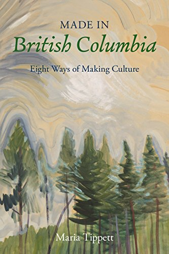 Made in British Columbia: Eight Ways of Making Culture (Hardcover): Maria Tippett