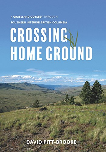 Crossing Home Ground: A Grassland Odyssey through Southern Interior British Columbia: Pitt-Brooke, ...
