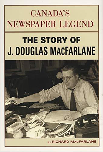 Canada's Newspaper Legend: The Story of J. Douglas MacFarlane: MacFarlane, Richard (INSCRIBED)