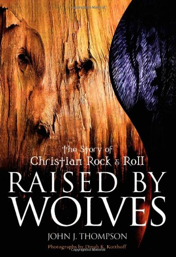 RAISED BY WOLVES : The Story of Christian Rock and Roll