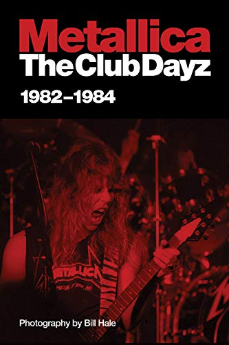 Metallica: The Club Dayz, 1982-1984: Live, Raw and Without a Photo Pit!: Hale, Bill