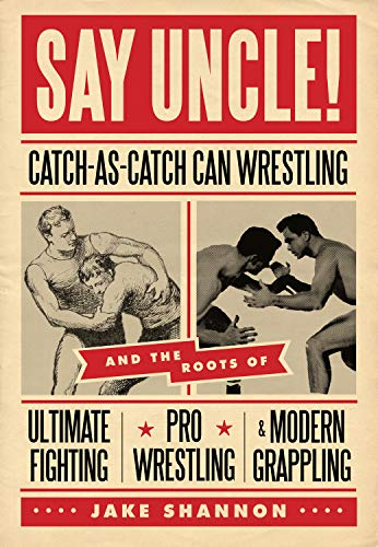 9781550229615: Say Uncle!: Catch-As-Catch-Can Wrestling and the Roots of Ultimate Fighting, Pro Wrestling & Modern Grappling