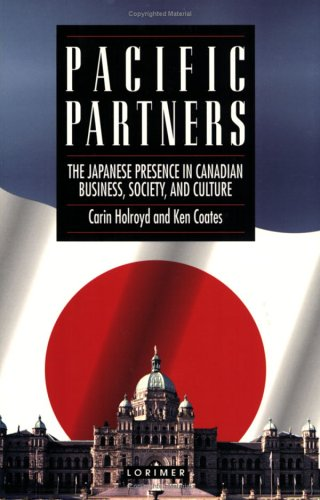 Pacific Partners: The Japanese Presence in Canadian Business, Society, and Culture (1550284924) by Carin Holroyd; Ken S. Coates