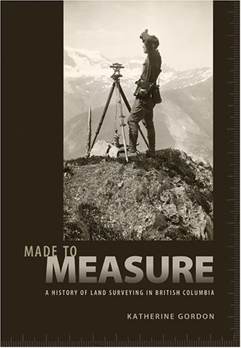 MADE TO MEASURE: A History of Land Surveying in British Columbia: Gordon, Katherine
