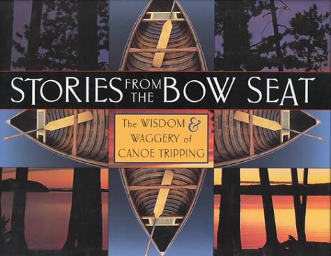 Stories from the Bow Seat: The Wisdom and Waggery of Canoe Tripping: Don Standfield; Liz Lundell
