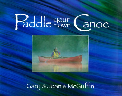 Paddle Your Own Canoe An Illustrated Guide to the Art of Canoeing