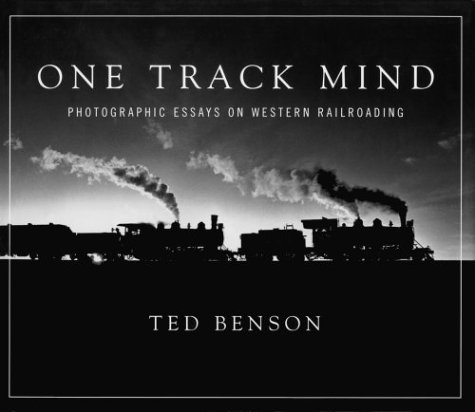 One Track Mind: Photographic Essays on Western Railroading: Benson, Ted