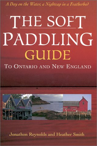 The Soft Paddling Guide to Ontario and New England: Reynolds, Jonathan;Smith, Heather
