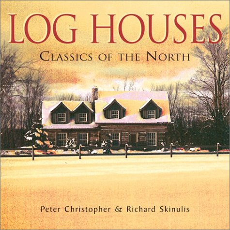 Log Houses: Classics of the North: Christopher, Peter;Skinulis, Richard