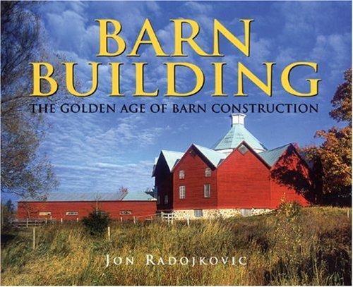 Barn Building: The Golden Age of Barn Construction: Jon Radojkovic