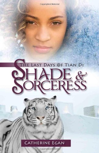 Shade and Sorceress: The Last Days of Tian Di Book 1: Egan, Catherine