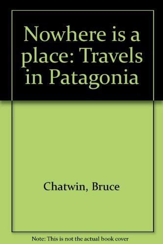 Nowhere is a place: Travels in Patagonia: Bruce Chatwin