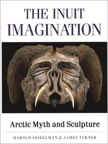 The Inuit Imagination : Arctic Myth and Sculpture: Seidelman, Harold; Turner, James