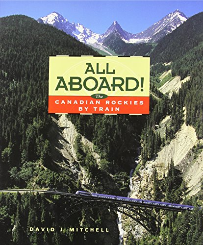 All Aboard!: The Canadian Rockies by Train: David J. Mitchell