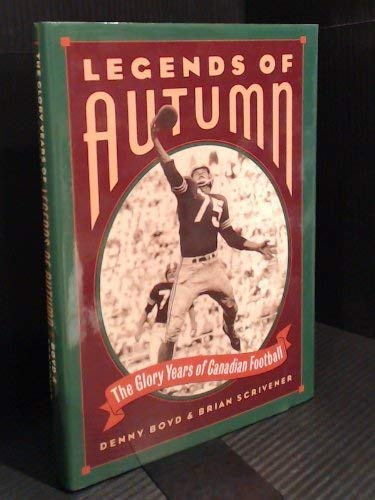 Legends of Autumn: The Glory Years of Canadian Football: Boyd, Denny; Scrivener, Brian A.