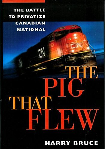 THE PIG THAT FLEW: THE BATTLE TO PRIVATIZE CANADIAN NATIONAL: Harry Bruce (author)