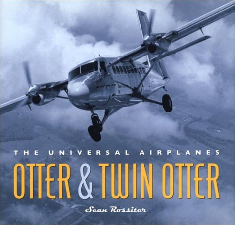 THE UNIVERSAL AIRPLANES; OTTER & TWIN OTTER: Rossiter, Sean