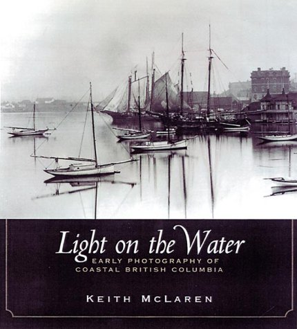 LIGHT ON THE WATER - Early Photography of Coastal British Columbi: McLaren, Keith