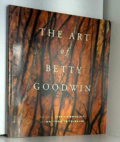 The Art of Betty Goodwin: Goodwin, Betty and Jessica Bradley, Matthew Teitelbaum,